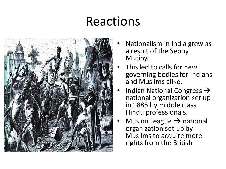 Reactions Nationalism in India grew as a result of the Sepoy Mutiny. This led to calls for new governing bodies for Indians and Muslims alike. Indian