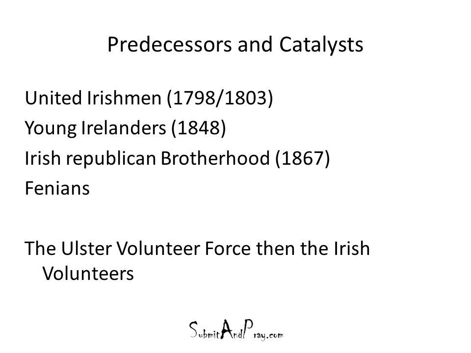 Predecessors and Catalysts United Irishmen (1798/1803) Young Irelanders (1848) Irish republican Brotherhood (1867) Fenians The Ulster Volunteer Force then the Irish Volunteers