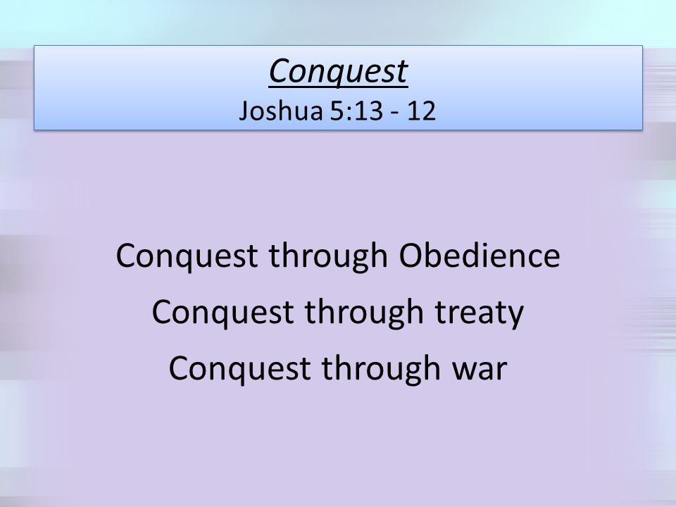 Conquest Joshua 5:13 - 12 Conquest through Obedience Conquest through treaty Conquest through war