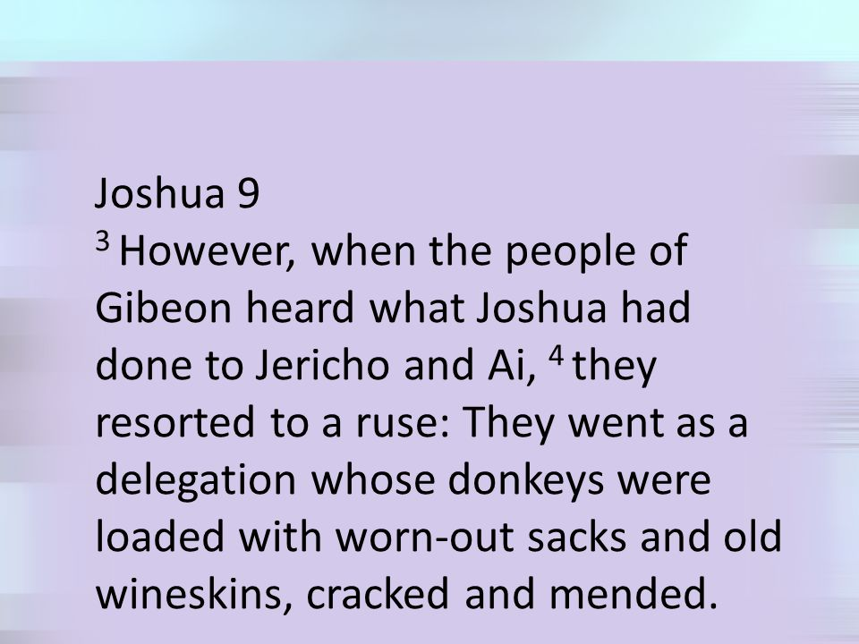 Joshua 9 3 However, when the people of Gibeon heard what Joshua had done to Jericho and Ai, 4 they resorted to a ruse: They went as a delegation whose donkeys were loaded with worn-out sacks and old wineskins, cracked and mended.