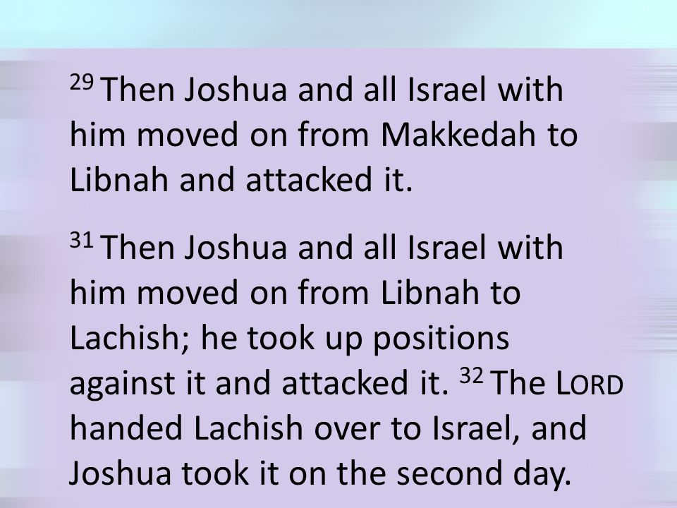 29 Then Joshua and all Israel with him moved on from Makkedah to Libnah and attacked it.
