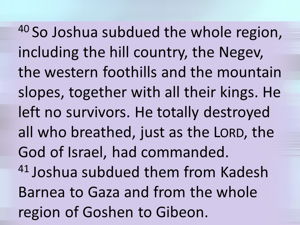 40 So Joshua subdued the whole region, including the hill country, the Negev, the western foothills and the mountain slopes, together with all their kings.