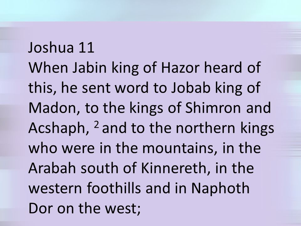 Joshua 11 When Jabin king of Hazor heard of this, he sent word to Jobab king of Madon, to the kings of Shimron and Acshaph, 2 and to the northern kings who were in the mountains, in the Arabah south of Kinnereth, in the western foothills and in Naphoth Dor on the west;