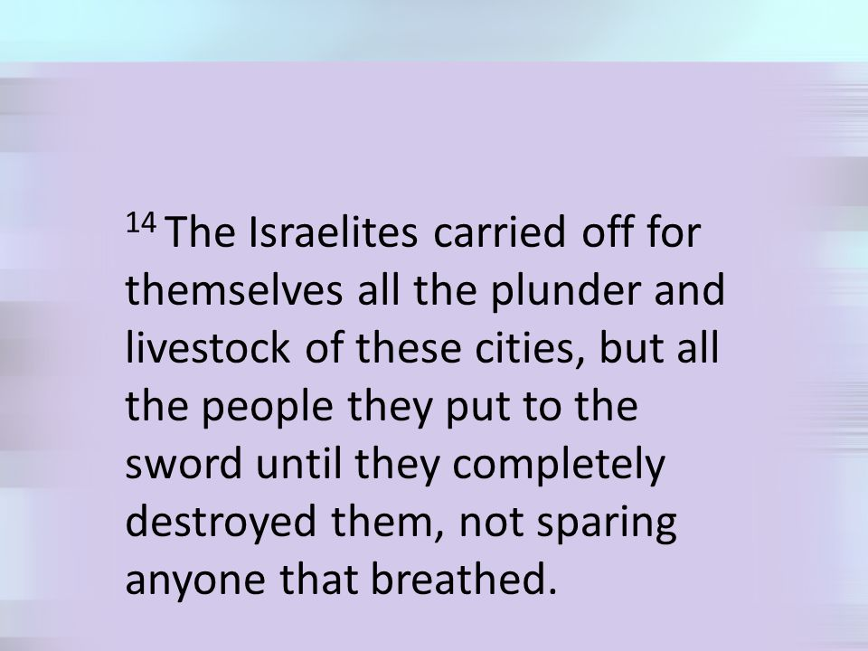 14 The Israelites carried off for themselves all the plunder and livestock of these cities, but all the people they put to the sword until they completely destroyed them, not sparing anyone that breathed.