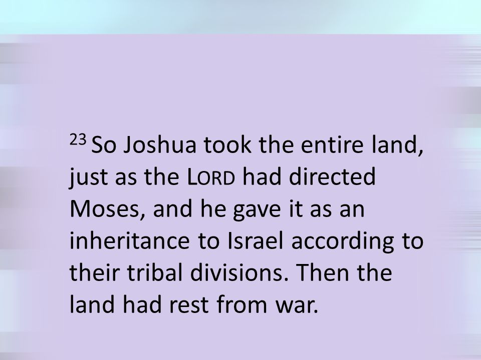 23 So Joshua took the entire land, just as the L ORD had directed Moses, and he gave it as an inheritance to Israel according to their tribal divisions.