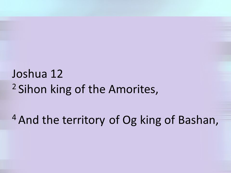 Joshua 12 2 Sihon king of the Amorites, 4 And the territory of Og king of Bashan,
