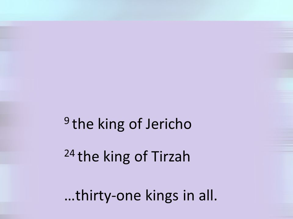 9 the king of Jericho 24 the king of Tirzah …thirty-one kings in all.