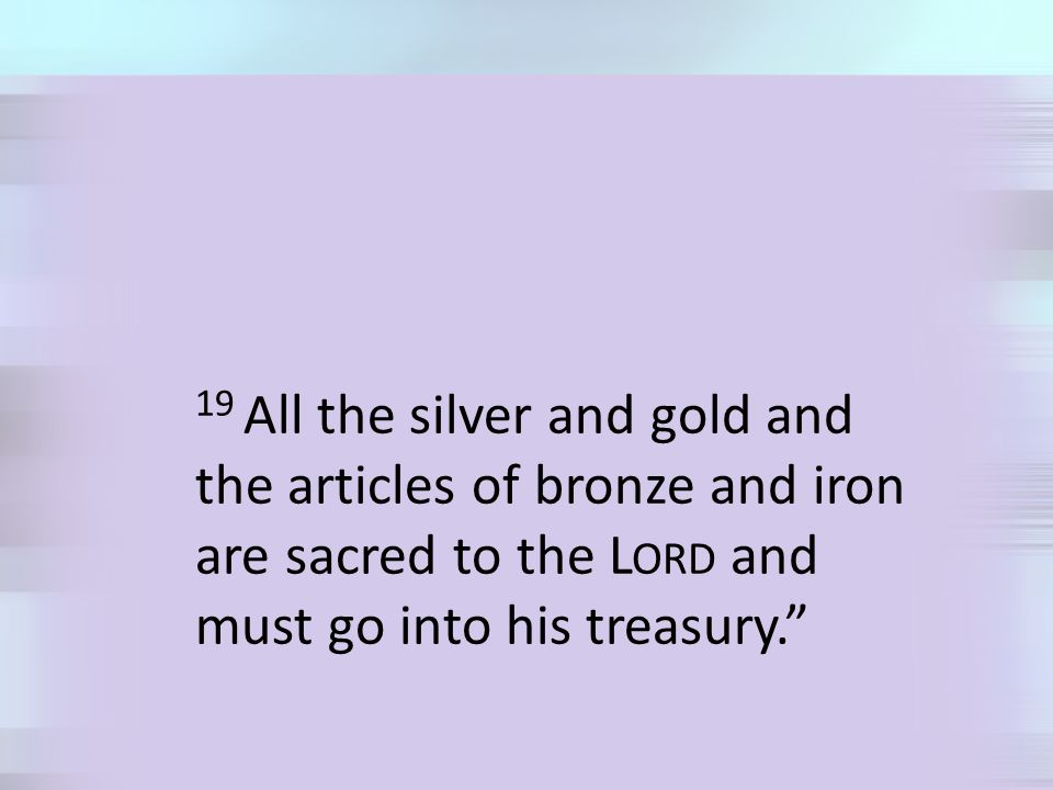 19 All the silver and gold and the articles of bronze and iron are sacred to the L ORD and must go into his treasury.