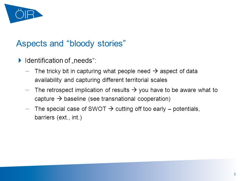 "9 Aspects and bloody stories  Identification of ""needs :  The tricky bit in capturing what people need  aspect of data availability and capturing different territorial scales  The retrospect implication of results  you have to be aware what to capture  baseline (see transnational cooperation)  The special case of SWOT  cutting off too early – potentials, barriers (ext., int.)"