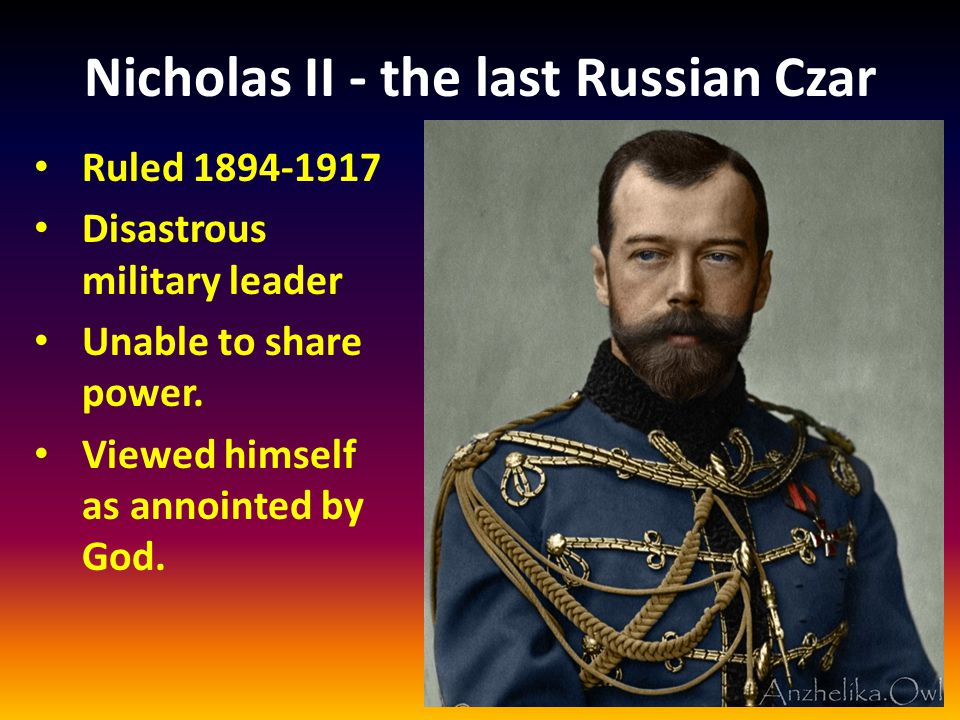 Nicholas II - the last Russian Czar Ruled 1894-1917 Disastrous military leader Unable to share power.