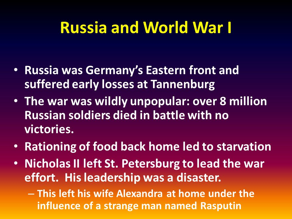 Russia and World War I Russia was Germany's Eastern front and suffered early losses at Tannenburg The war was wildly unpopular: over 8 million Russian soldiers died in battle with no victories.