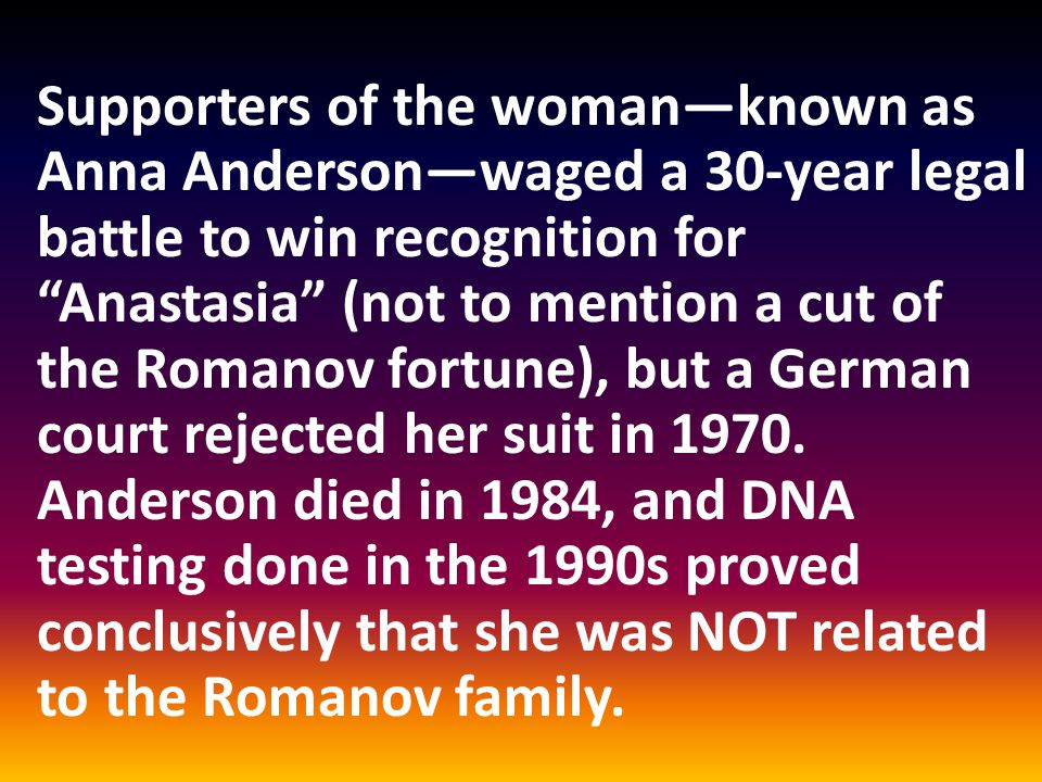 Supporters of the woman—known as Anna Anderson—waged a 30-year legal battle to win recognition for Anastasia (not to mention a cut of the Romanov fortune), but a German court rejected her suit in 1970.