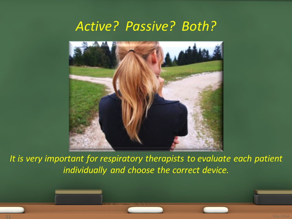 11 Active? Passive? Both? It is very important for respiratory therapists to evaluate each patient individually and choose the correct device. May 201