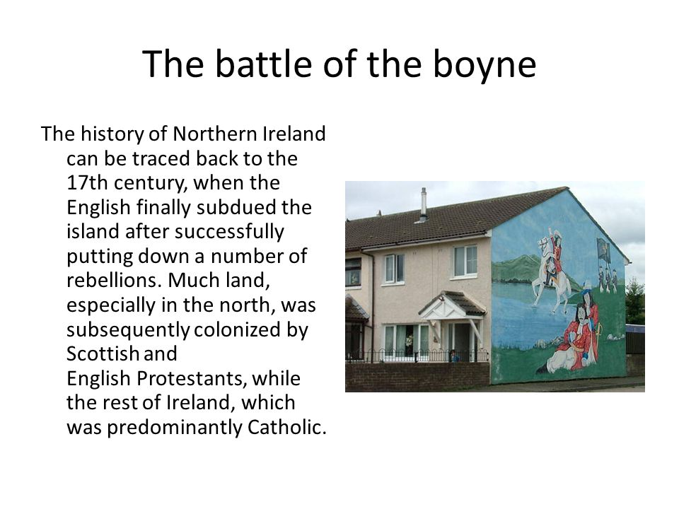 The battle of the boyne The history of Northern Ireland can be traced back to the 17th century, when the English finally subdued the island after succ