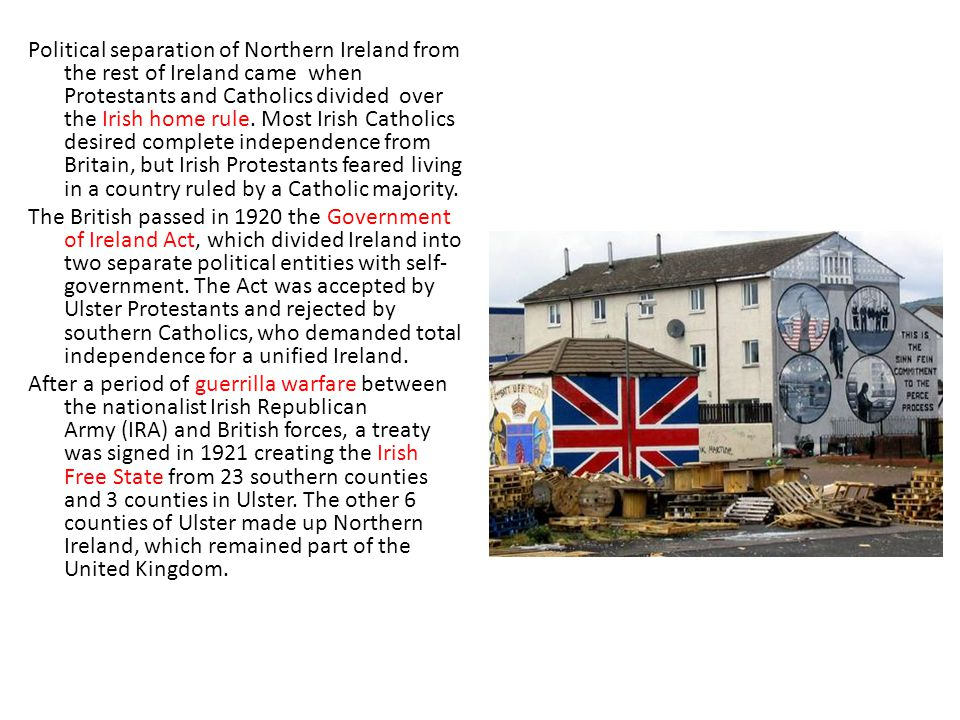 Political separation of Northern Ireland from the rest of Ireland came when Protestants and Catholics divided over the Irish home rule. Most Irish Cat