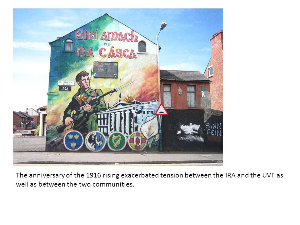 The anniversary of the 1916 rising exacerbated tension between the IRA and the UVF as well as between the two communities.