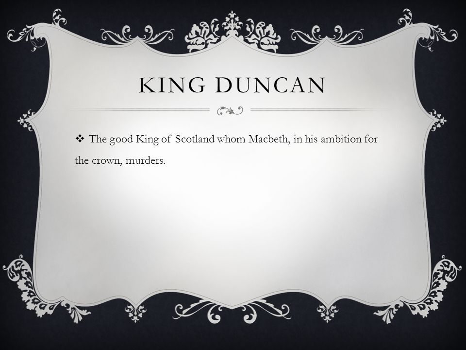 KING DUNCAN  The good King of Scotland whom Macbeth, in his ambition for the crown, murders.
