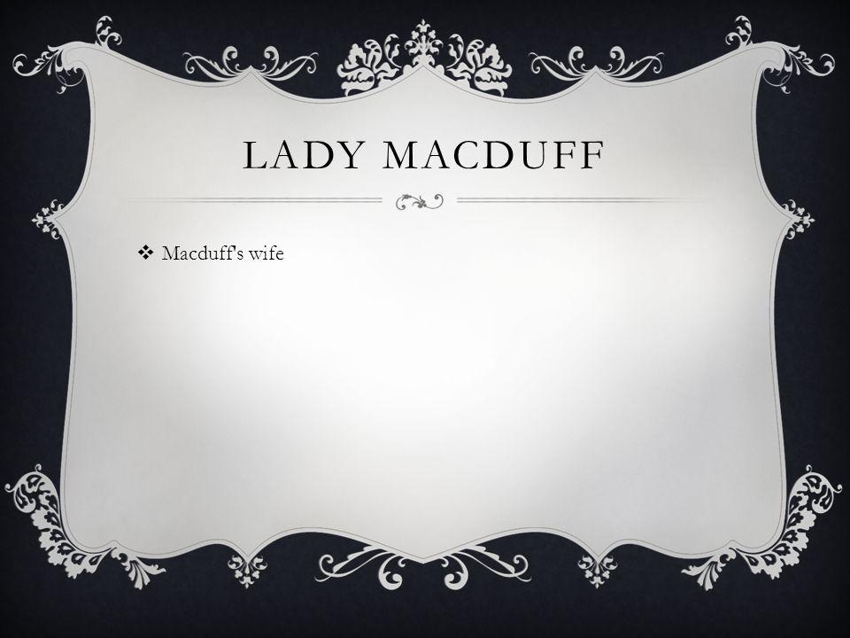 LADY MACDUFF  Macduff s wife