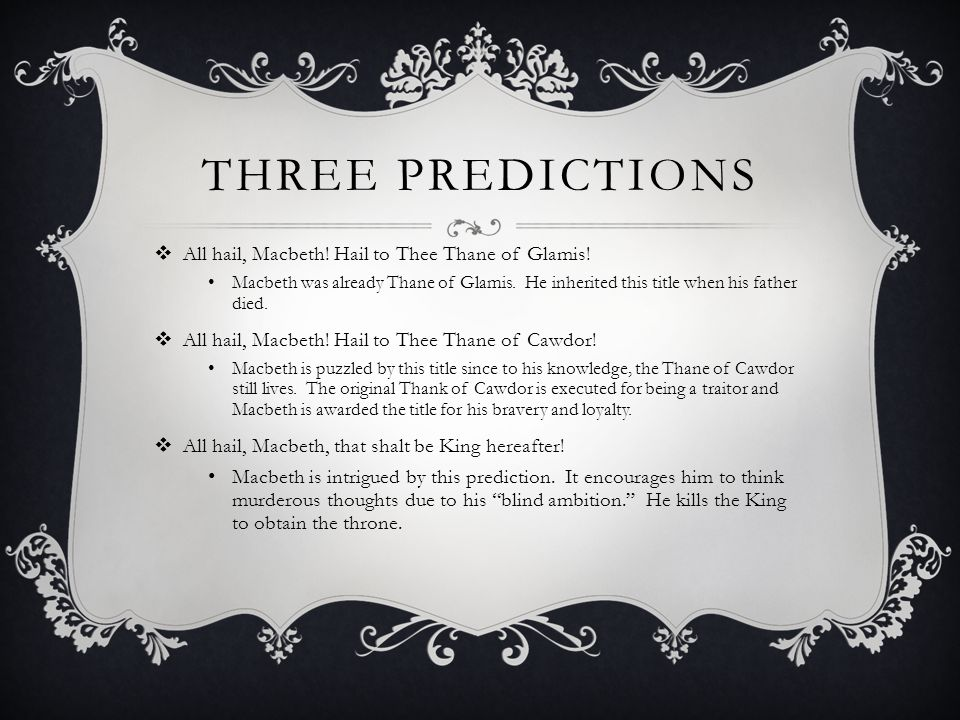 THREE PREDICTIONS  All hail, Macbeth. Hail to Thee Thane of Glamis.