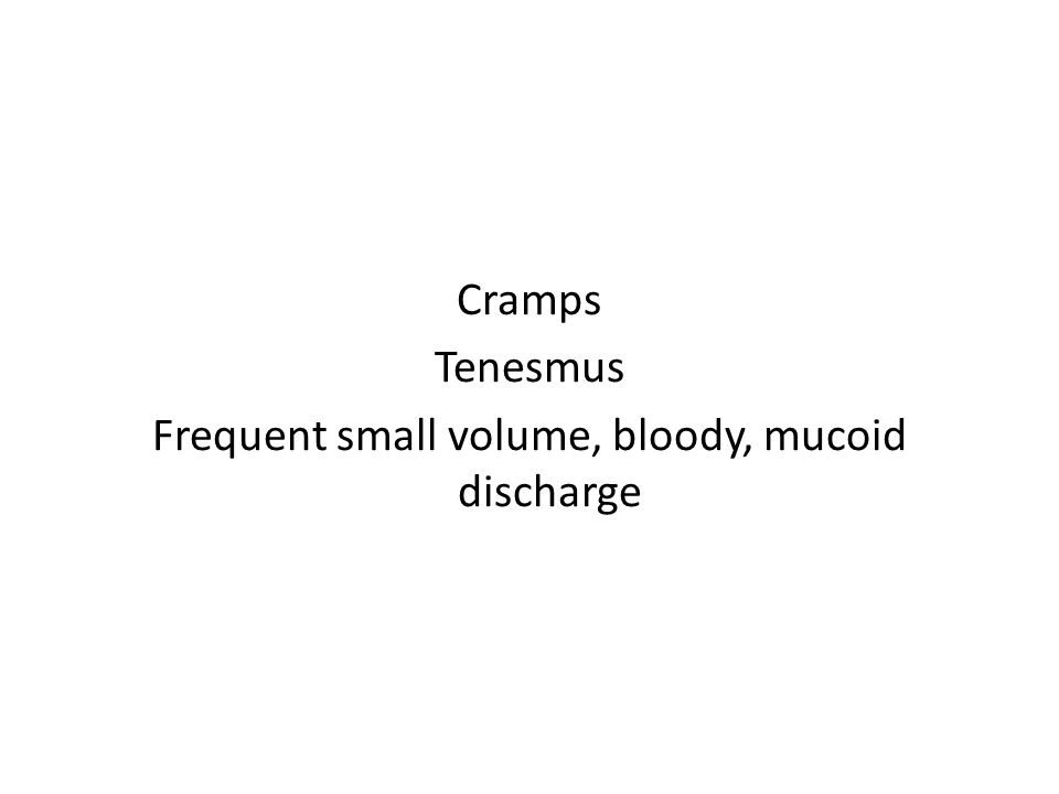 Cramps Tenesmus Frequent small volume, bloody, mucoid discharge