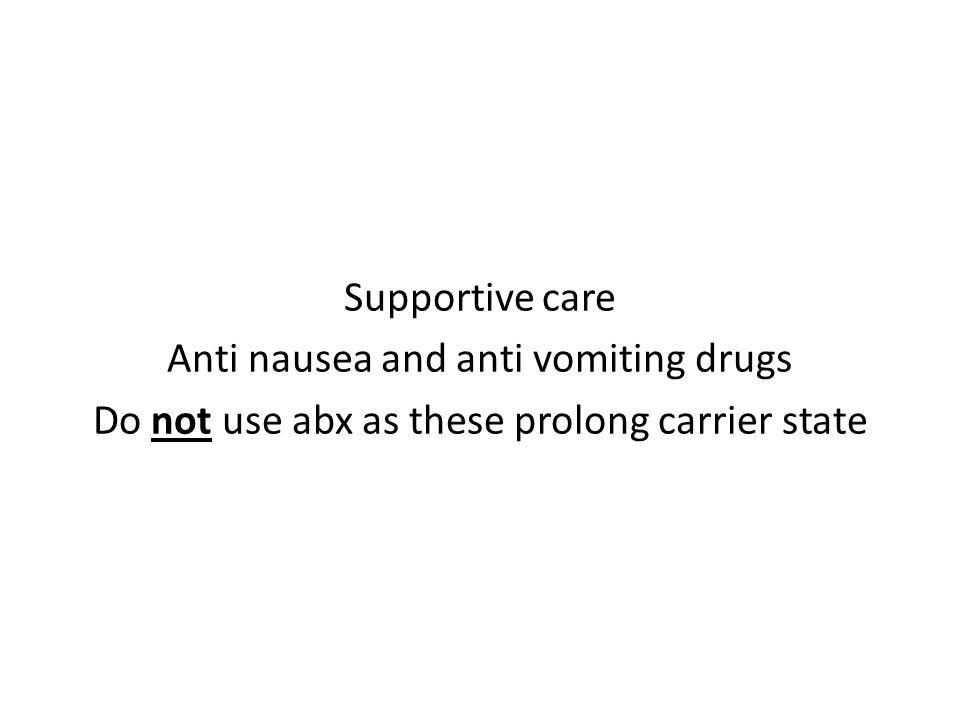 Supportive care Anti nausea and anti vomiting drugs Do not use abx as these prolong carrier state