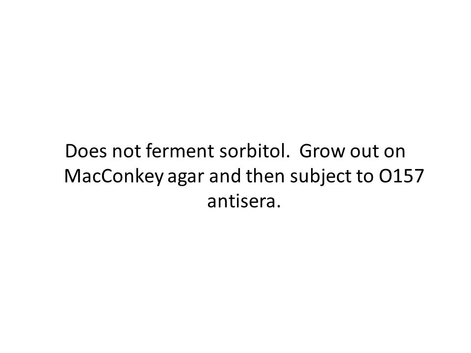 Does not ferment sorbitol. Grow out on MacConkey agar and then subject to O157 antisera.