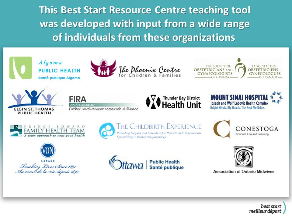 This Best Start Resource Centre teaching tool was developed with input from a wide range of individuals from these organizations of individuals from these organizations