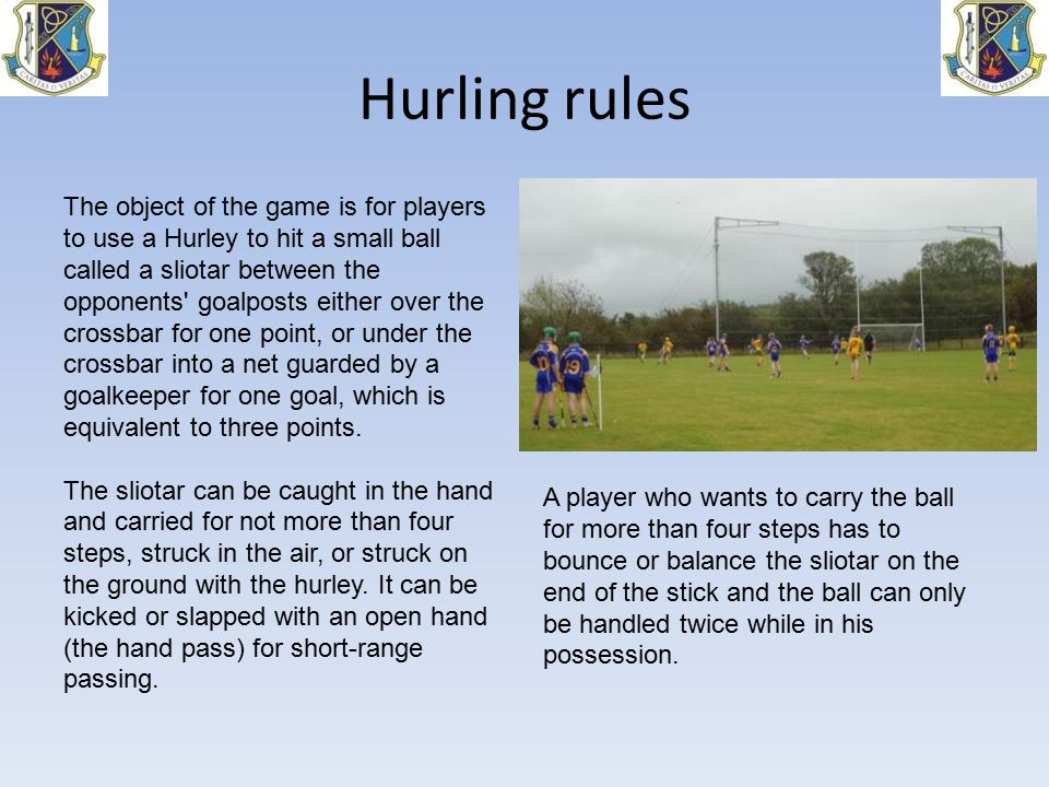 Hurling rules A player who wants to carry the ball for more than four steps has to bounce or balance the sliotar on the end of the stick and the ball can only be handled twice while in his possession.