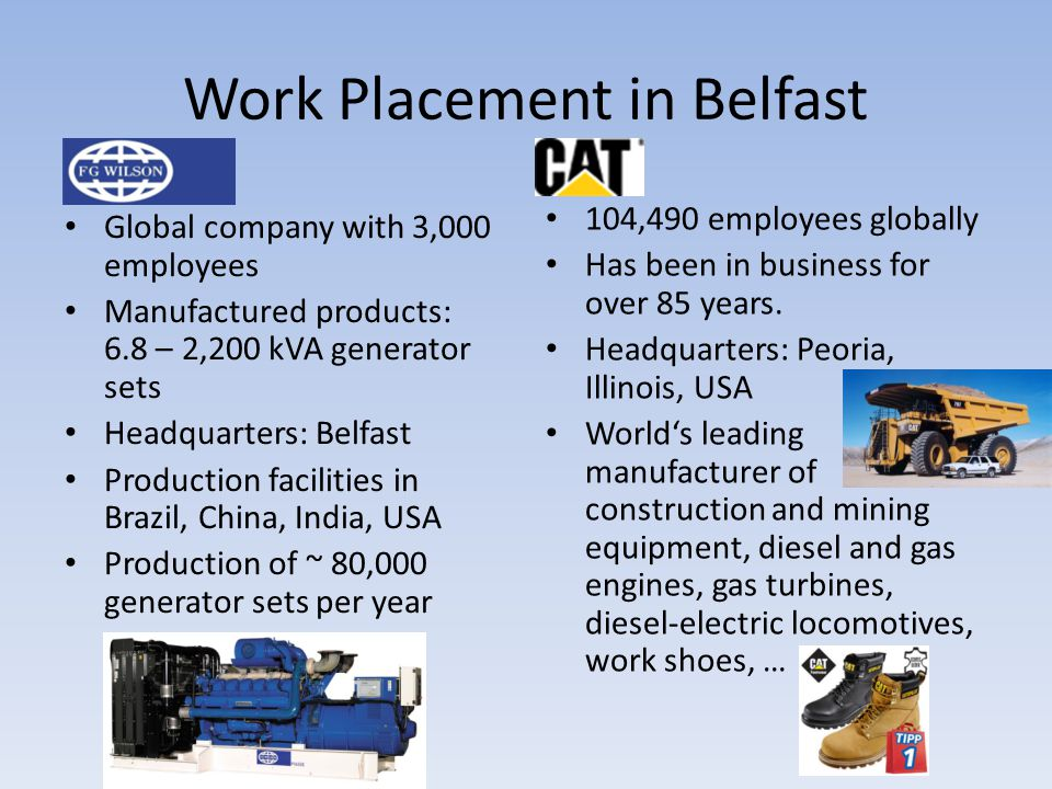 Global company with 3,000 employees Manufactured products: 6.8 – 2,200 kVA generator sets Headquarters: Belfast Production facilities in Brazil, China, India, USA Production of ~ 80,000 generator sets per year 104,490 employees globally Has been in business for over 85 years.