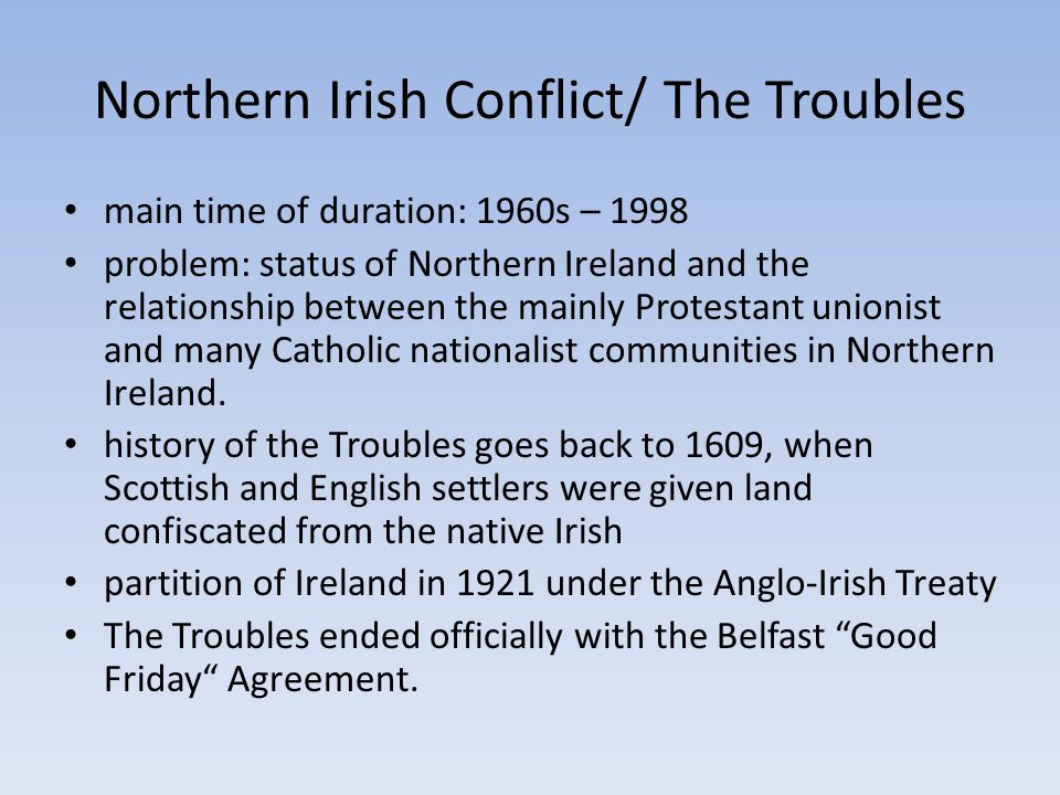 Northern Irish Conflict/ The Troubles main time of duration: 1960s – 1998 problem: status of Northern Ireland and the relationship between the mainly Protestant unionist and many Catholic nationalist communities in Northern Ireland.