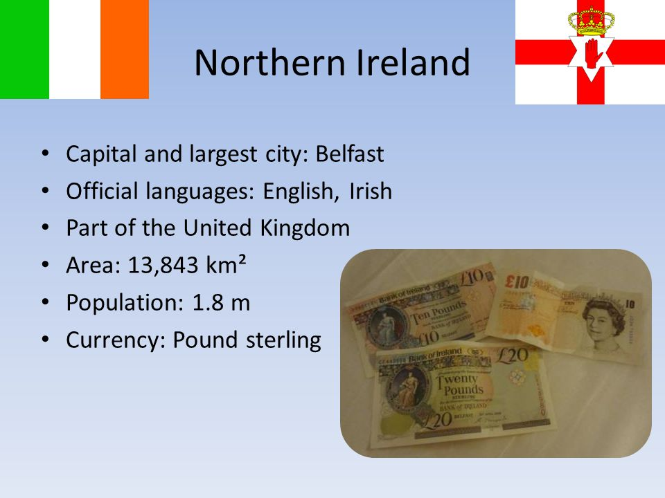 Capital and largest city: Belfast Official languages: English, Irish Part of the United Kingdom Area: 13,843 km² Population: 1.8 m Currency: Pound sterling