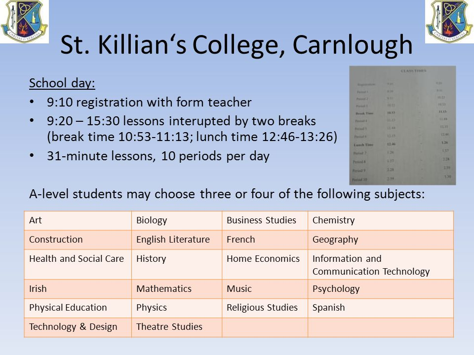 St. Killian's College, Carnlough School day: 9:10 registration with form teacher 9:20 – 15:30 lessons interupted by two breaks (break time 10:53-11:13