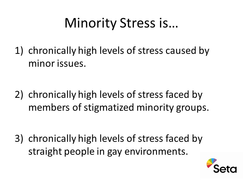 Minority Stress is… 1)chronically high levels of stress caused by minor issues.