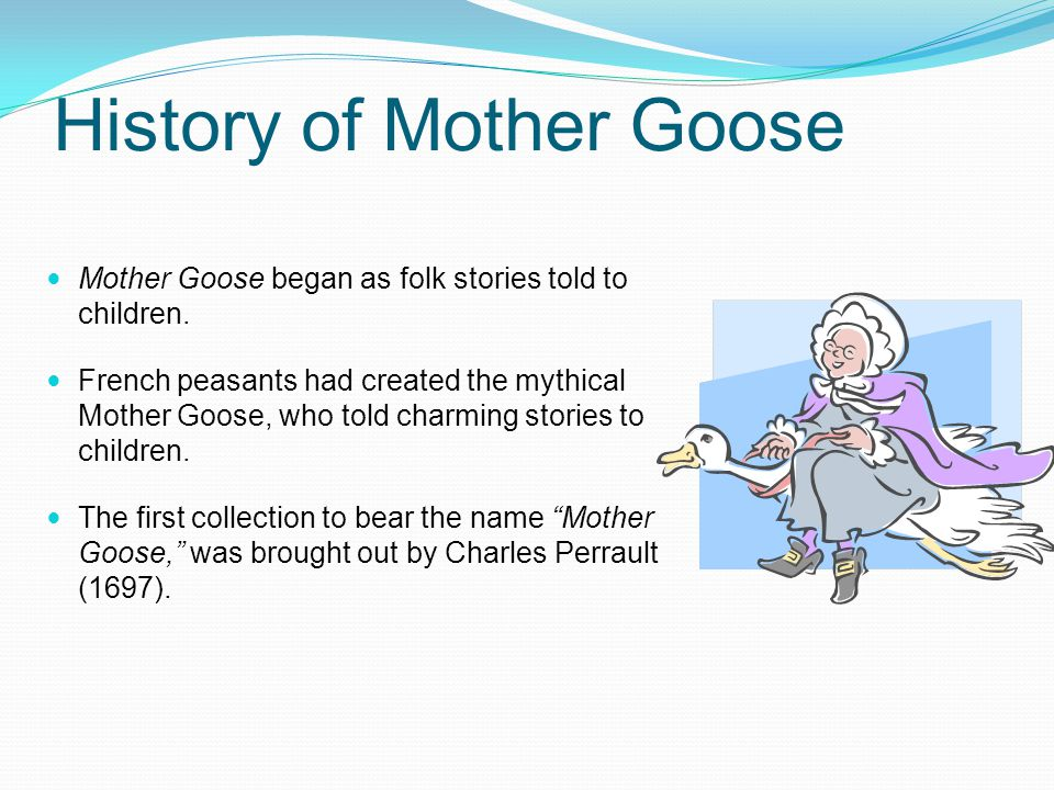 History of Mother Goose Mother Goose began as folk stories told to children.
