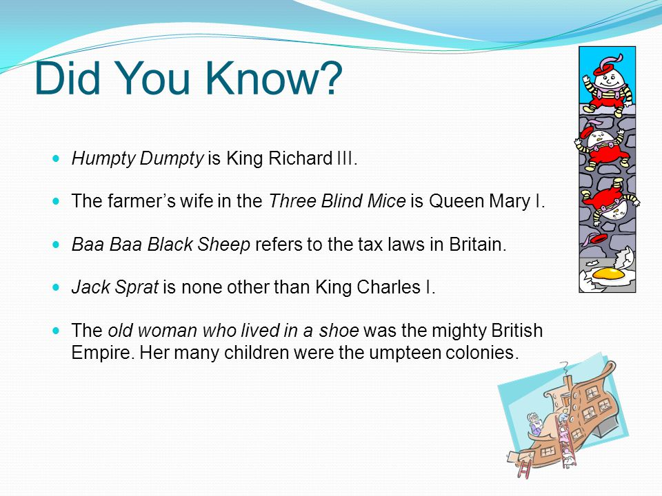 Did You Know? Humpty Dumpty is King Richard III. The farmer's wife in the Three Blind Mice is Queen Mary I. Baa Baa Black Sheep refers to the tax laws