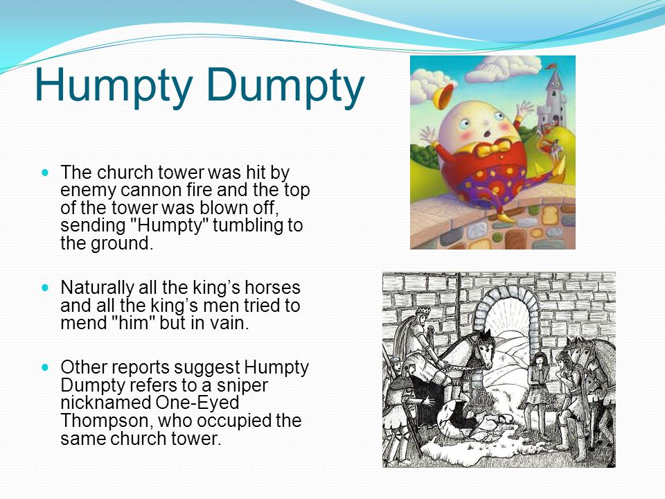 Humpty Dumpty The church tower was hit by enemy cannon fire and the top of the tower was blown off, sending Humpty tumbling to the ground.