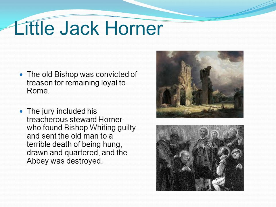 Little Jack Horner The old Bishop was convicted of treason for remaining loyal to Rome.