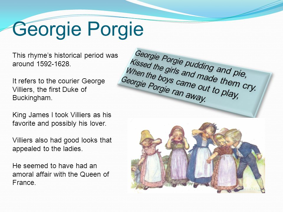Georgie Porgie This rhyme's historical period was around 1592-1628.
