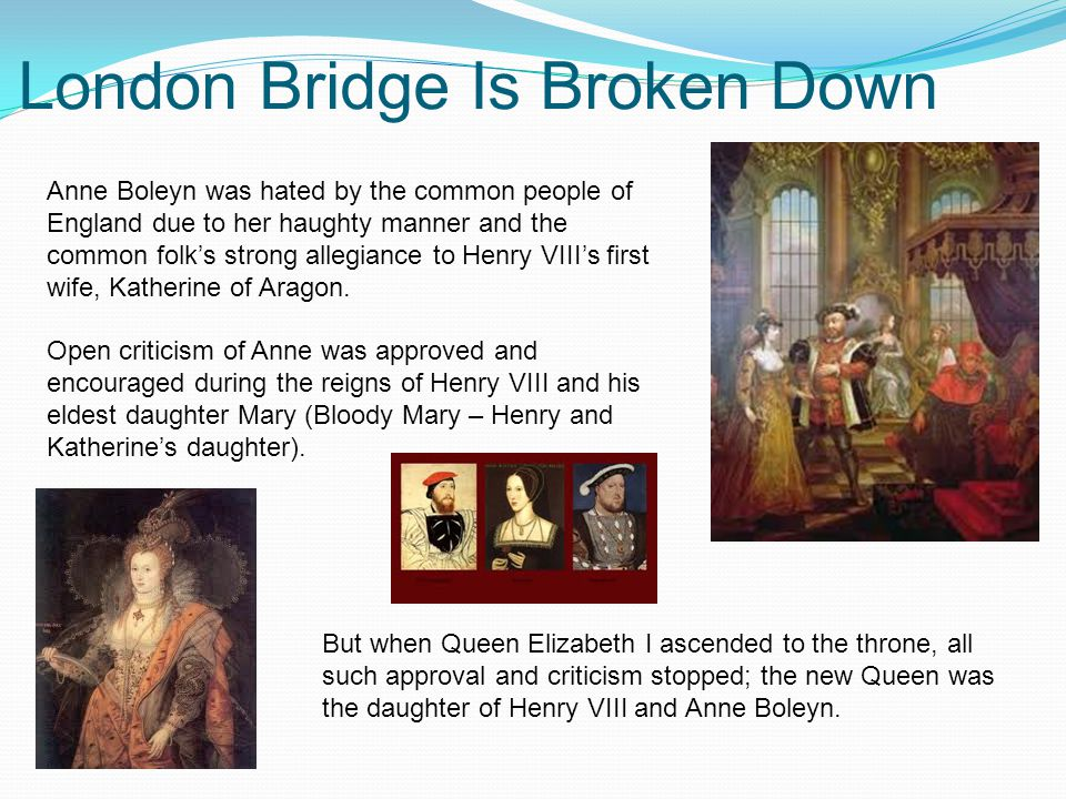 London Bridge Is Broken Down Anne Boleyn was hated by the common people of England due to her haughty manner and the common folk's strong allegiance to Henry VIII's first wife, Katherine of Aragon.