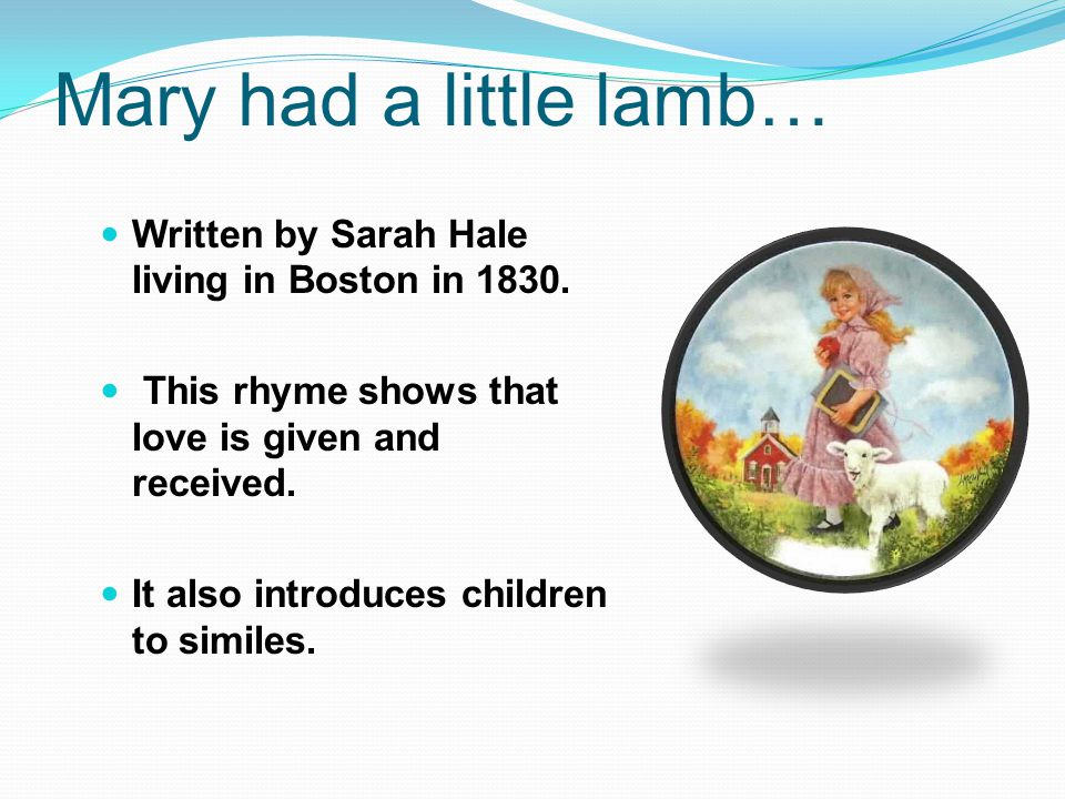 Mary had a little lamb… Written by Sarah Hale living in Boston in 1830.