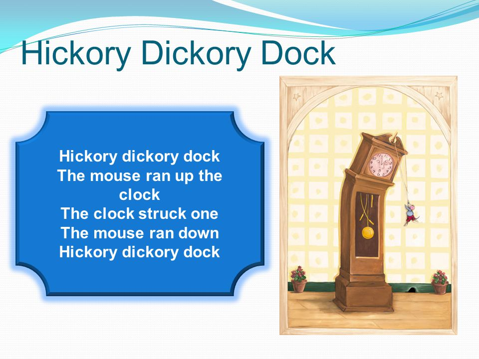 Hickory Dickory Dock Hickory dickory dock The mouse ran up the clock The clock struck one The mouse ran down Hickory dickory dock