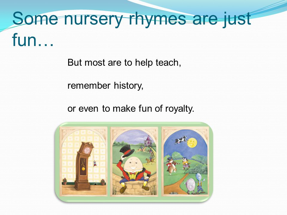 Some nursery rhymes are just fun… But most are to help teach, remember history, or even to make fun of royalty.