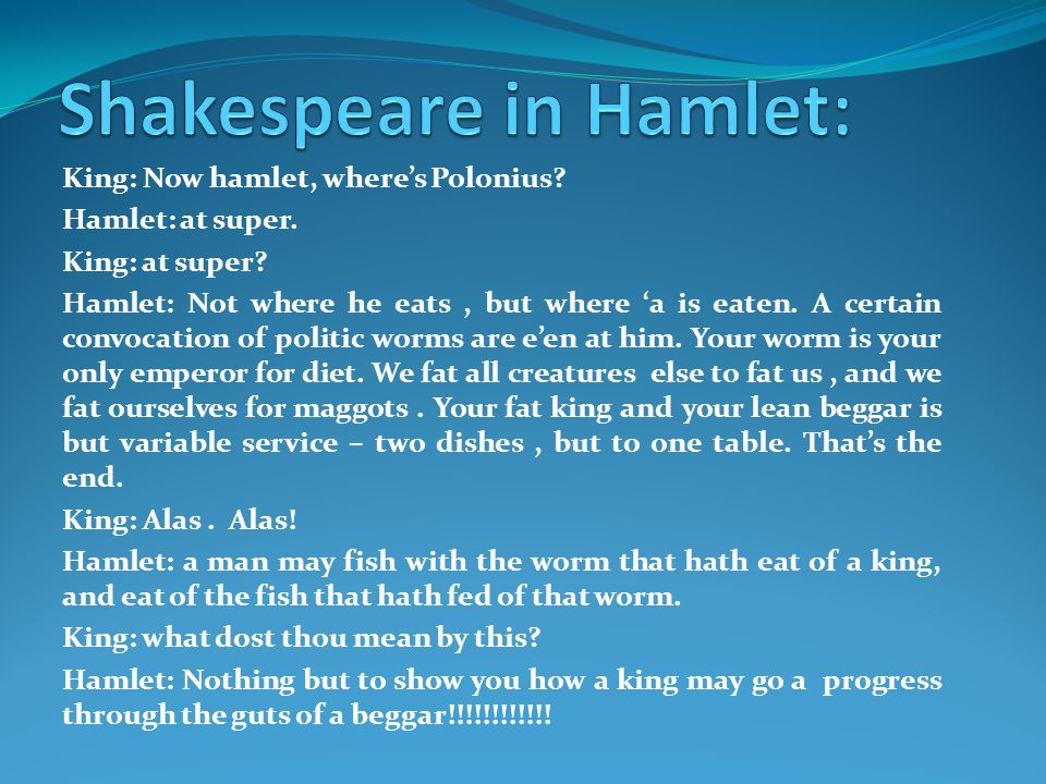King: Now hamlet, where's Polonius. Hamlet: at super.