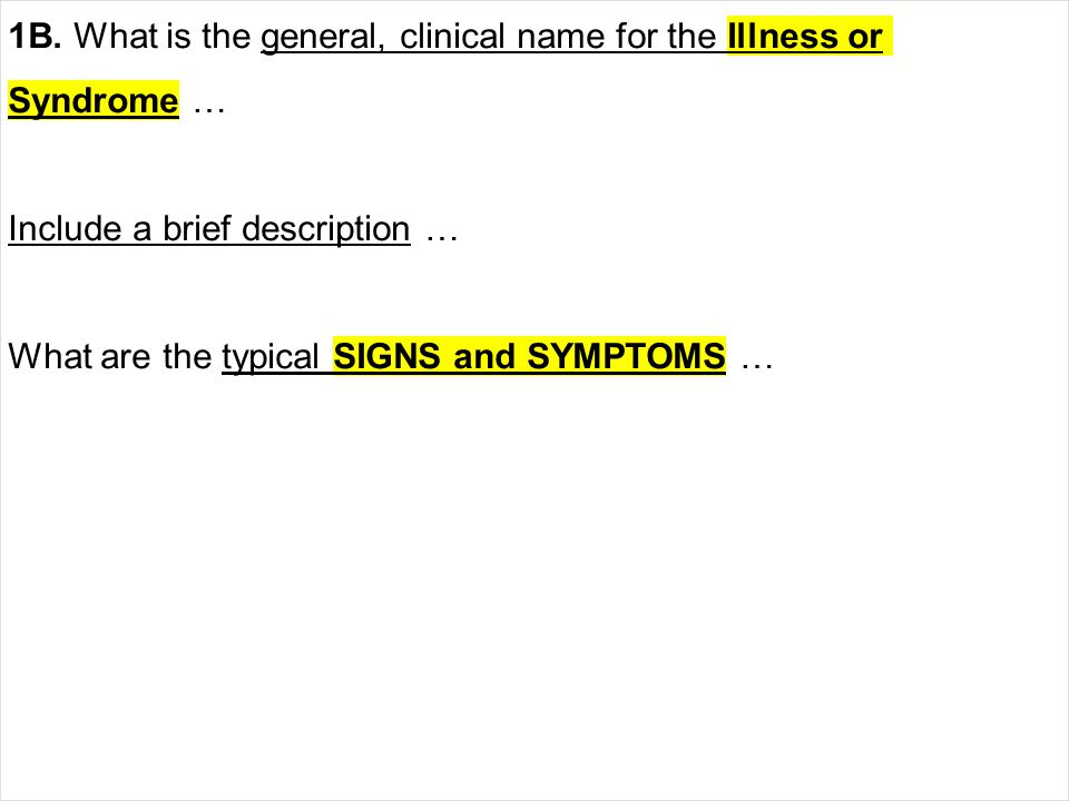 1B. What is the general, clinical name for the Illness or Syndrome … Include a brief description … What are the typical SIGNS and SYMPTOMS …