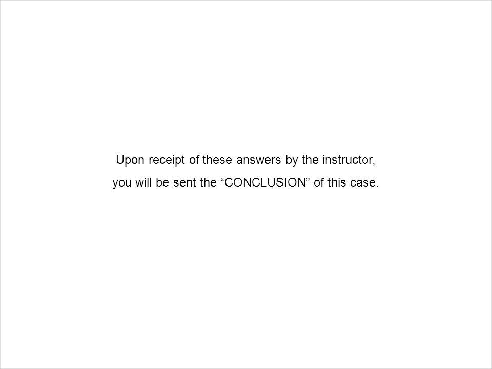 "Upon receipt of these answers by the instructor, you will be sent the ""CONCLUSION"" of this case."