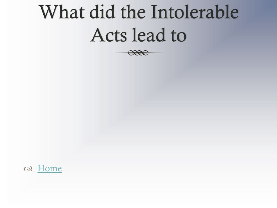 What did the Intolerable Acts lead to  Home Home