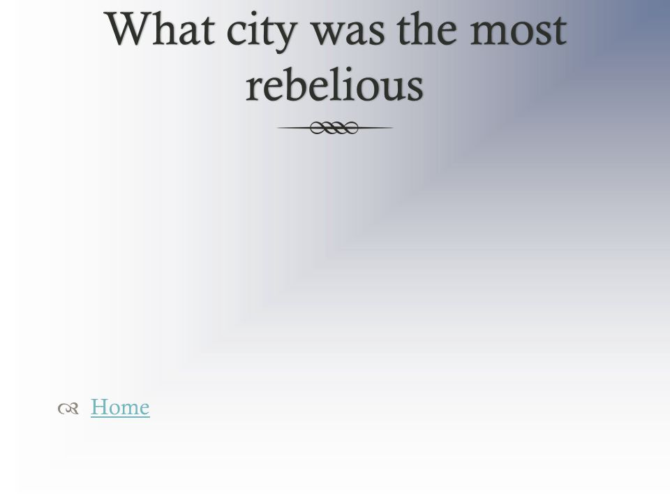 What city was the most rebelious  Home Home
