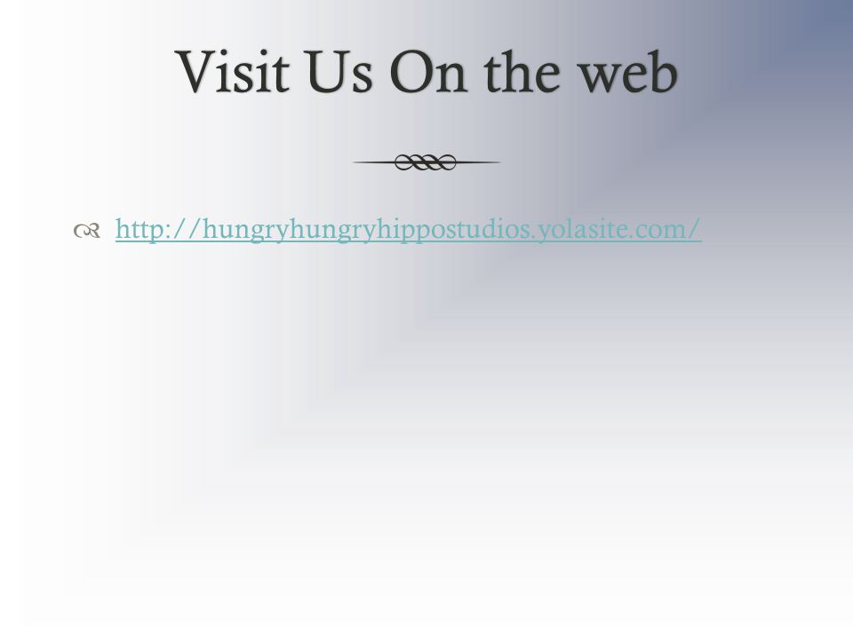 Visit Us On the webVisit Us On the web  http://hungryhungryhippostudios.yolasite.com/ http://hungryhungryhippostudios.yolasite.com/