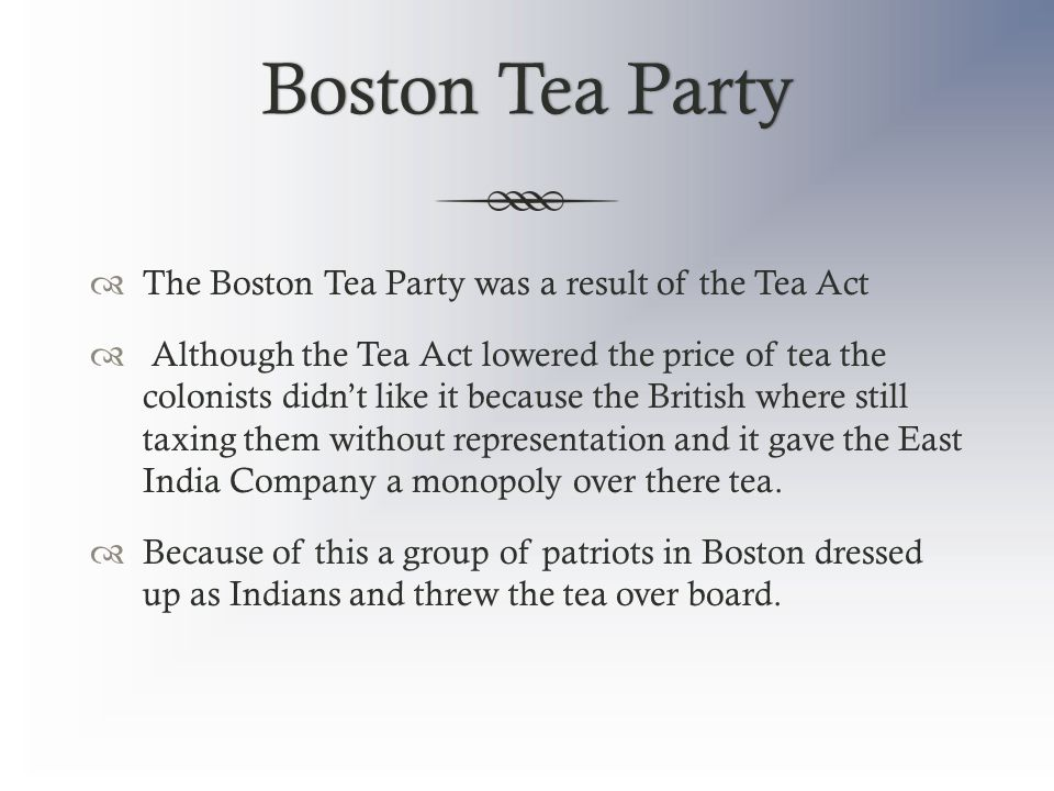 Boston Tea PartyBoston Tea Party  The Boston Tea Party was a result of the Tea Act  Although the Tea Act lowered the price of tea the colonists didn