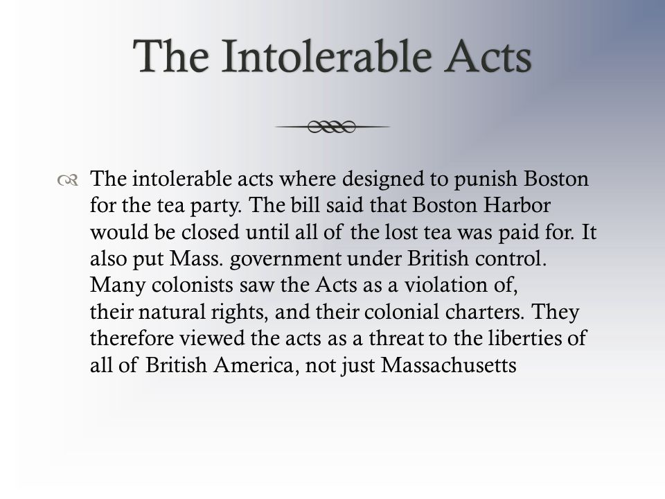 The Intolerable ActsThe Intolerable Acts  The intolerable acts where designed to punish Boston for the tea party.